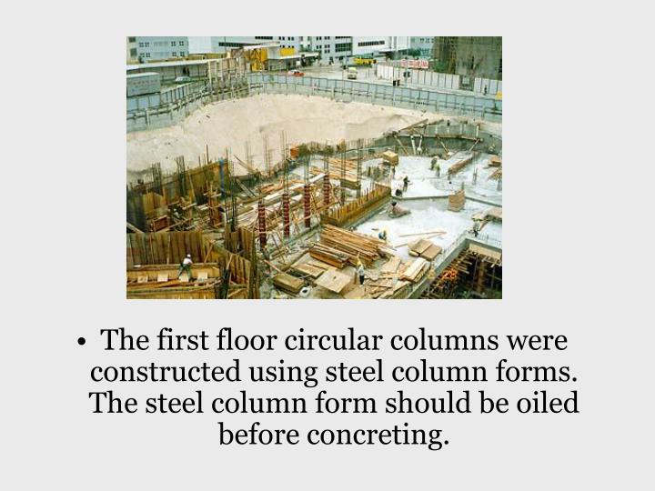 The first floor circular columns were constructed using steel column forms. The steel column form should be oiled before concreting.
