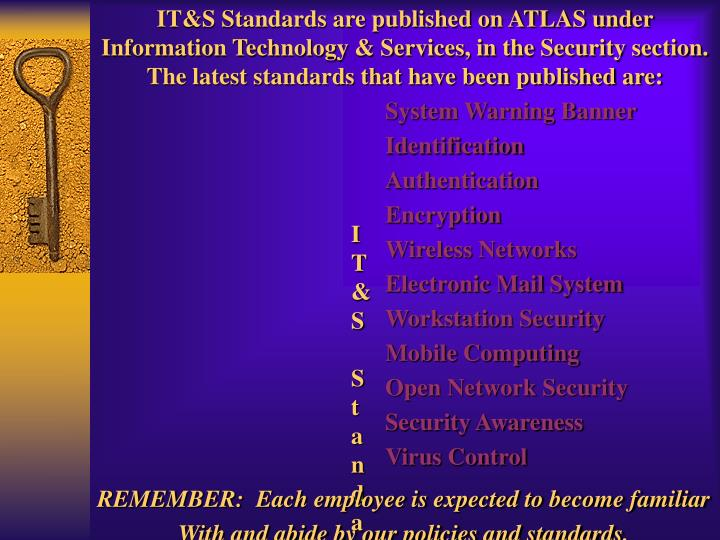 IT&S Standards are published on ATLAS under Information Technology & Services, in the Security section. The latest standards that have been published are: