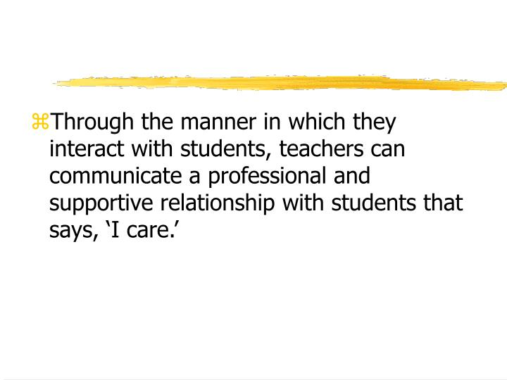 Through the manner in which they interact with students, teachers can communicate a professional and supportive relationship with students that says, 'I care.'