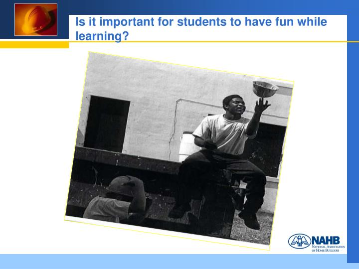 Is it important for students to have fun while learning?