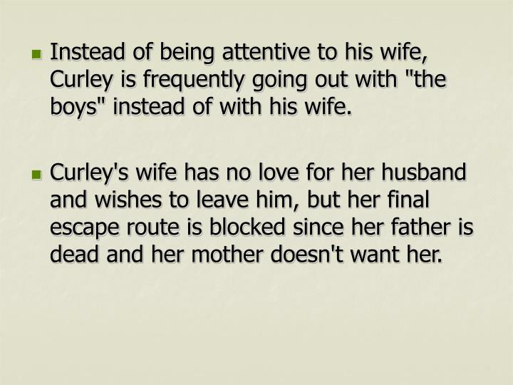 "Instead of being attentive to his wife, Curley is frequently going out with ""the boys"" instead of with his wife."