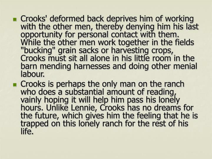 "Crooks' deformed back deprives him of working with the other men, thereby denying him his last opportunity for personal contact with them. While the other men work together in the fields ""bucking"" grain sacks or harvesting crops, Crooks must sit all alone in his little room in the barn mending harnesses and doing other menial labour."