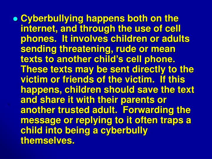 Cyberbullying happens both on the internet, and through the use of cell phones.  It involves children or adults sending threatening, rude or mean texts to another child's cell phone. These texts may be sent directly to the victim or friends of the victim.  If this happens, children should save the text and share it with their parents or another trusted adult.  Forwarding the message or replying to it often traps a child into being a cyberbully themselves.