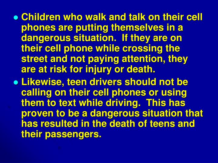 Children who walk and talk on their cell phones are putting themselves in a dangerous situation.  If they are on their cell phone while crossing the street and not paying attention, they are at risk for injury or death.