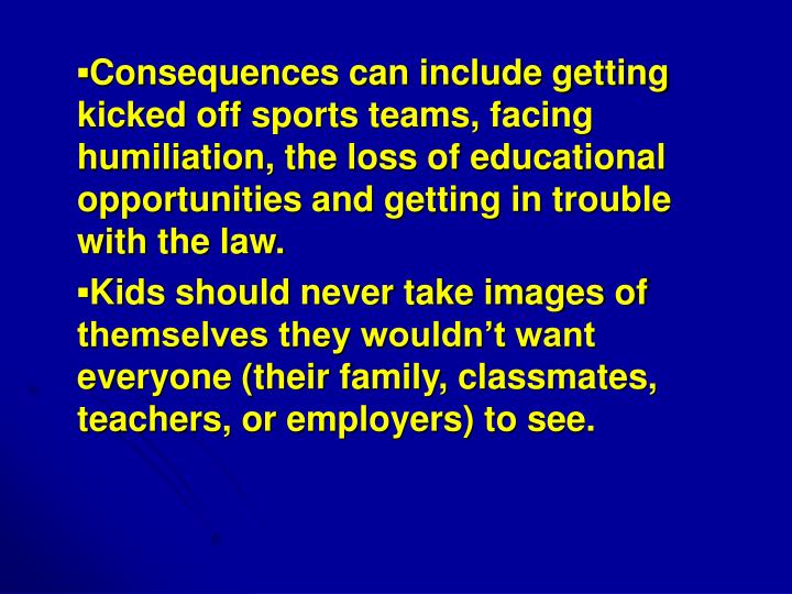 ▪Consequences can include getting kicked off sports teams, facing humiliation, the loss of educational opportunities and getting in trouble with the law.