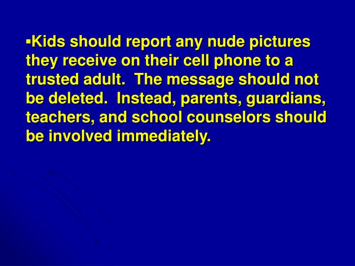 ▪Kids should report any nude pictures they receive on their cell phone to a trusted adult.  The message should not be deleted.  Instead, parents, guardians, teachers, and school counselors should be involved immediately.