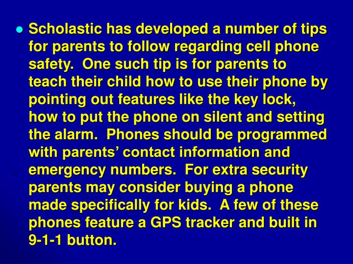 Scholastic has developed a number of tips for parents to follow regarding cell phone safety.  One such tip is for parents to teach their child how to use their phone by pointing out features like the key lock, how to put the phone on silent and setting the alarm.  Phones should be programmed with parents' contact information and emergency numbers.  For extra security parents may consider buying a phone made specifically for kids.  A few of these phones feature a GPS tracker and built in 9-1-1 button.
