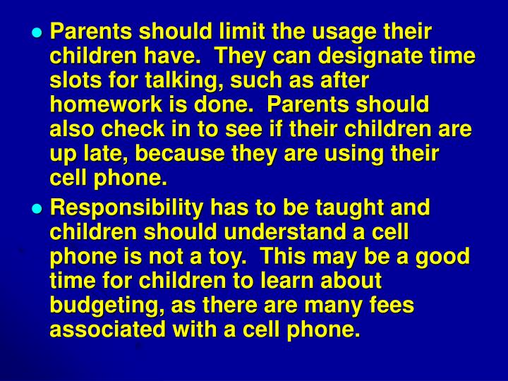 Parents should limit the usage their children have.  They can designate time slots for talking, such as after homework is done.  Parents should also check in to see if their children are up late, because they are using their cell phone.