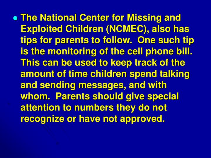The National Center for Missing and Exploited Children (NCMEC), also has tips for parents to follow.  One such tip is the monitoring of the cell phone bill. This can be used to keep track of the amount of time children spend talking and sending messages, and with whom.  Parents should give special attention to numbers they do not recognize or have not approved.