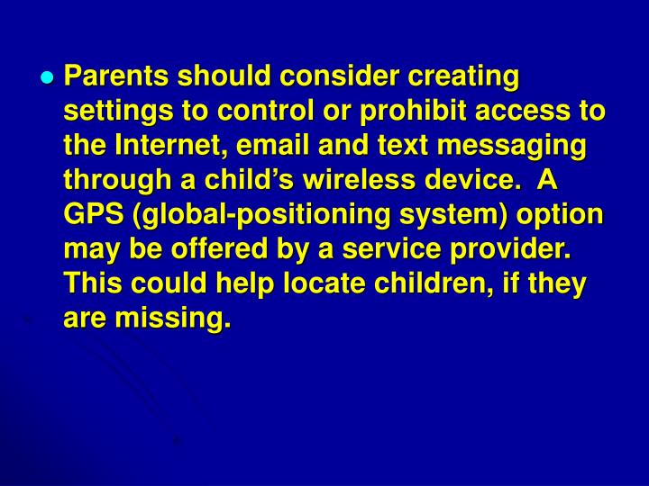 Parents should consider creating settings to control or prohibit access to the Internet, email and text messaging through a child's wireless device.  A GPS (global-positioning system) option may be offered by a service provider. This could help locate children, if they are missing.