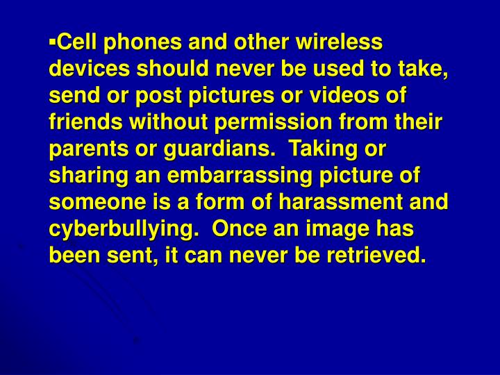 ▪Cell phones and other wireless devices should never be used to take, send or post pictures or videos of friends without permission from their parents or guardians.  Taking or sharing an embarrassing picture of someone is a form of harassment and cyberbullying.  Once an image has been sent, it can never be retrieved.