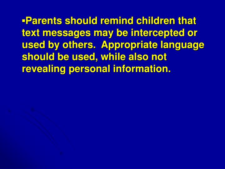 ▪Parents should remind children that text messages may be intercepted or used by others.  Appropriate language should be used, while also not revealing personal information.
