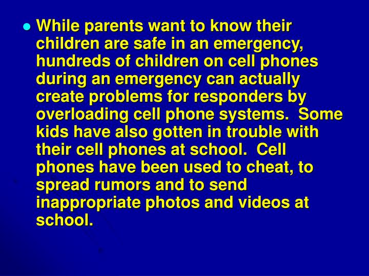 While parents want to know their children are safe in an emergency, hundreds of children on cell phones during an emergency can actually create problems for responders by overloading cell phone systems.  Some kids have also gotten in trouble with their cell phones at school.  Cell phones have been used to cheat, to spread rumors and to send inappropriate photos and videos at school.