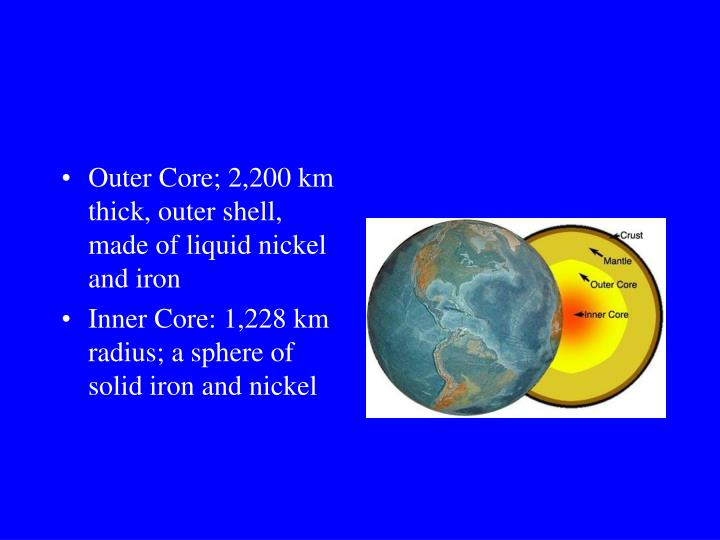 Outer Core; 2,200 km thick, outer shell, made of liquid nickel and iron