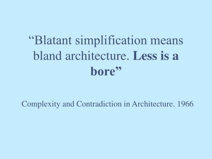"""""""Blatant simplification means bland architecture."""