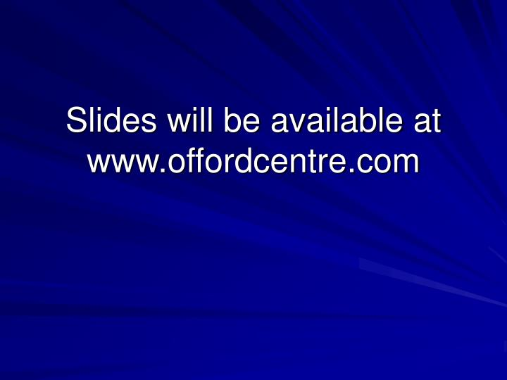 Slides will be available at www.offordcentre.com