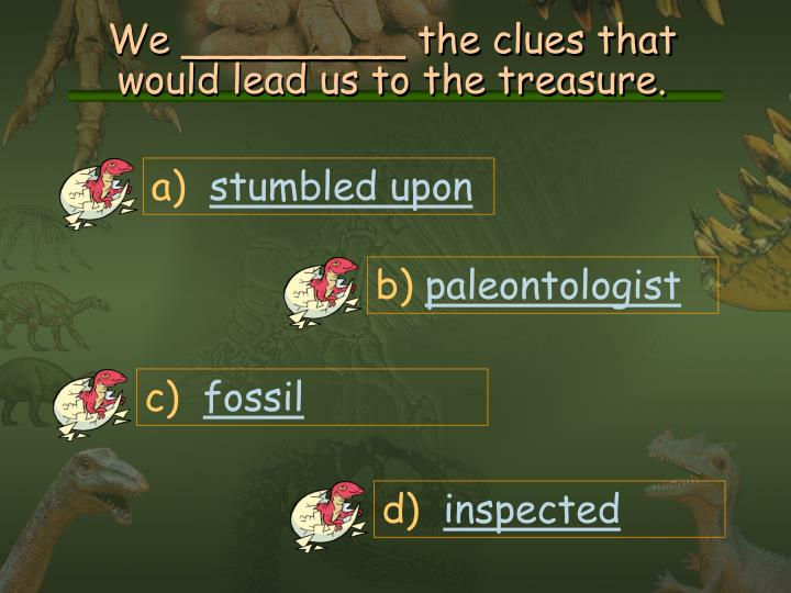 We _________ the clues that would lead us to the treasure.