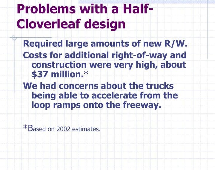 Problems with a Half- Cloverleaf design