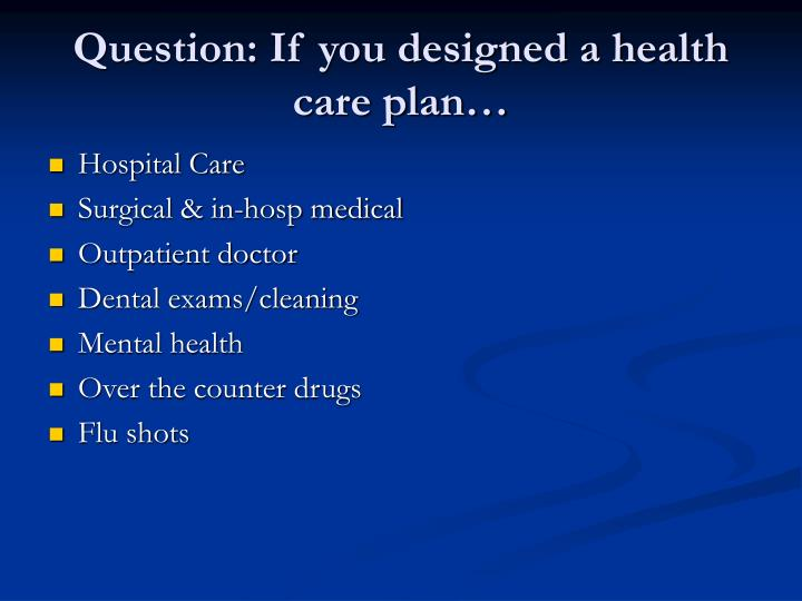 Question: If you designed a health care plan…