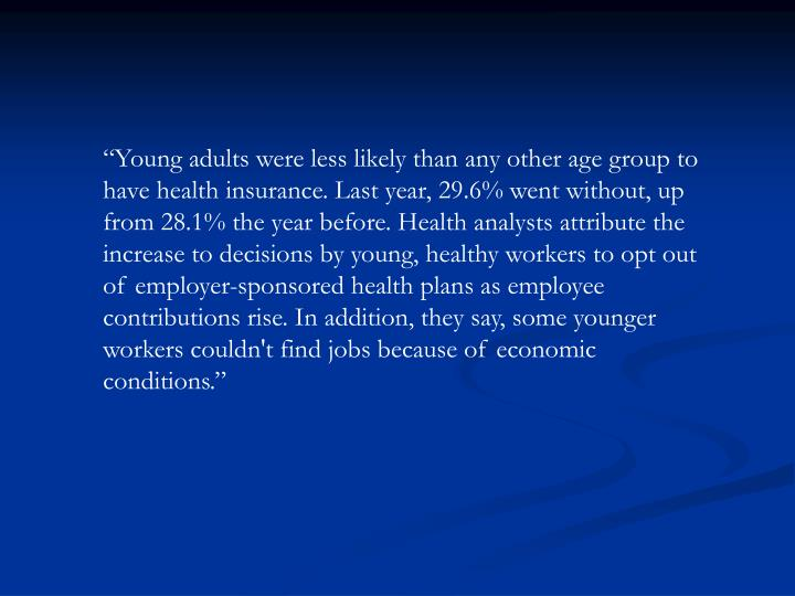 """Young adults were less likely than any other age group to have health insurance. Last year, 29.6% went without, up from 28.1% the year before. Health analysts attribute the increase to decisions by young, healthy workers to opt out of employer-sponsored health plans as employee contributions rise. In addition, they say, some younger workers couldn't find jobs because of economic conditions."""