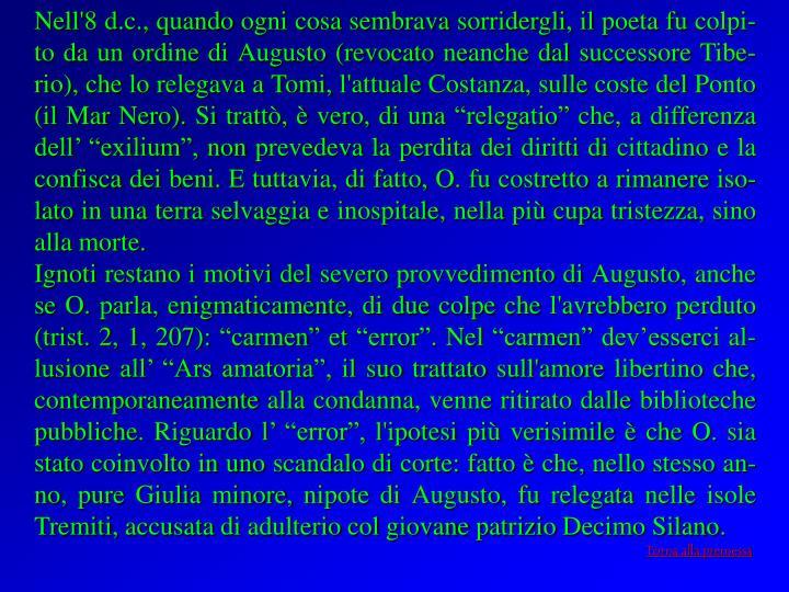 """Nell'8 d.c., quando ogni cosa sembrava sorridergli, il poeta fu colpi-to da un ordine di Augusto (revocato neanche dal successore Tibe-rio), che lo relegava a Tomi, l'attuale Costanza, sulle coste del Ponto (il Mar Nero). Si trattò, è vero, di una """"relegatio"""" che, a differenza dell' """"exilium"""", non prevedeva la perdita dei diritti di cittadino e la confisca dei beni. E tuttavia, di fatto, O. fu costretto a rimanere iso-lato in una terra selvaggia e inospitale, nella più cupa tristezza, sino alla morte."""