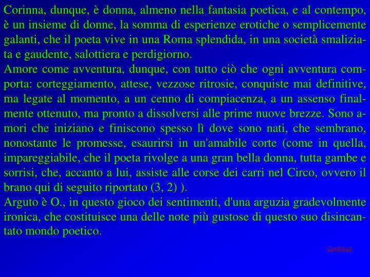 Corinna, dunque, è donna, almeno nella fantasia poetica, e al contempo, è un insieme di donne, la somma di esperienze erotiche o semplicemente galanti, che il poeta vive in una Roma splendida, in una società smalizia-ta e gaudente, salottiera e perdigiorno.