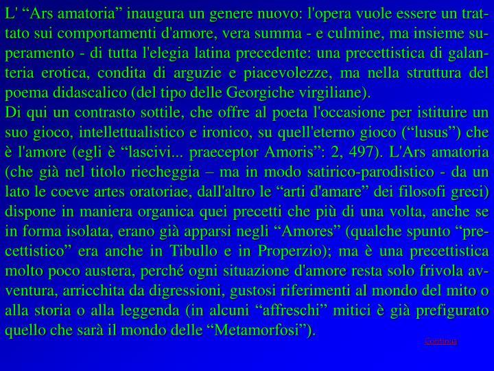 """L' """"Ars amatoria"""" inaugura un genere nuovo: l'opera vuole essere un trat-tato sui comportamenti d'amore, vera summa - e culmine, ma insieme su-peramento - di tutta l'elegia latina precedente: una precettistica di galan-teria erotica, condita di arguzie e piacevolezze, ma nella struttura del poema didascalico (del tipo delle Georgiche virgiliane)."""
