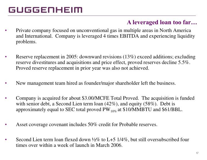 Private company focused on unconventional gas in multiple areas in North America and International.  Company is leveraged 4 times EBITDA and experiencing liquidity problems.