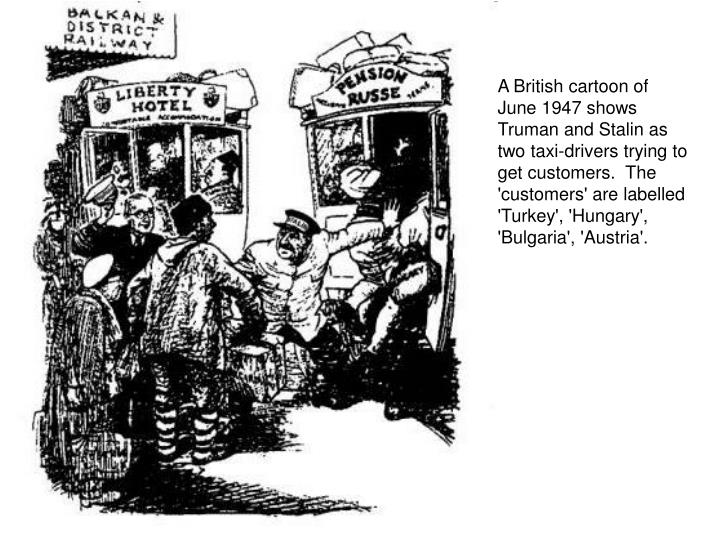 A British cartoon of June 1947 shows Truman and Stalin as two taxi-drivers trying to get customers.  The 'customers' are labelled 'Turkey', 'Hungary', 'Bulgaria', 'Austria'.