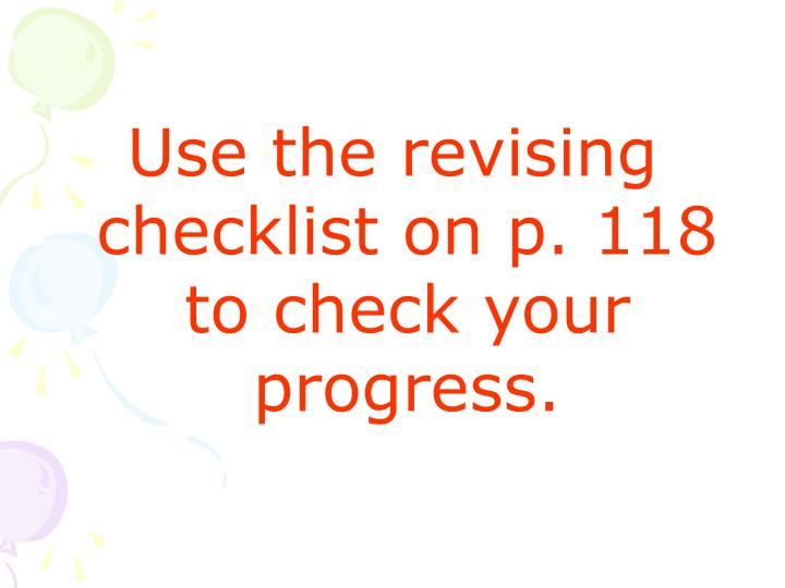 Use the revising checklist on p. 118 to check your progress.