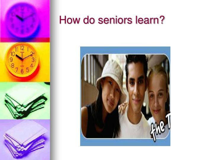 How do seniors learn?