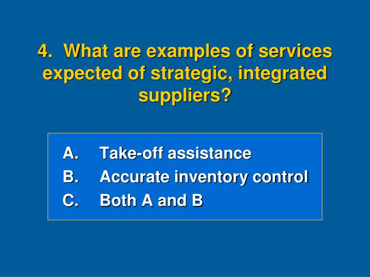 4.  What are examples of services expected of strategic, integrated suppliers?