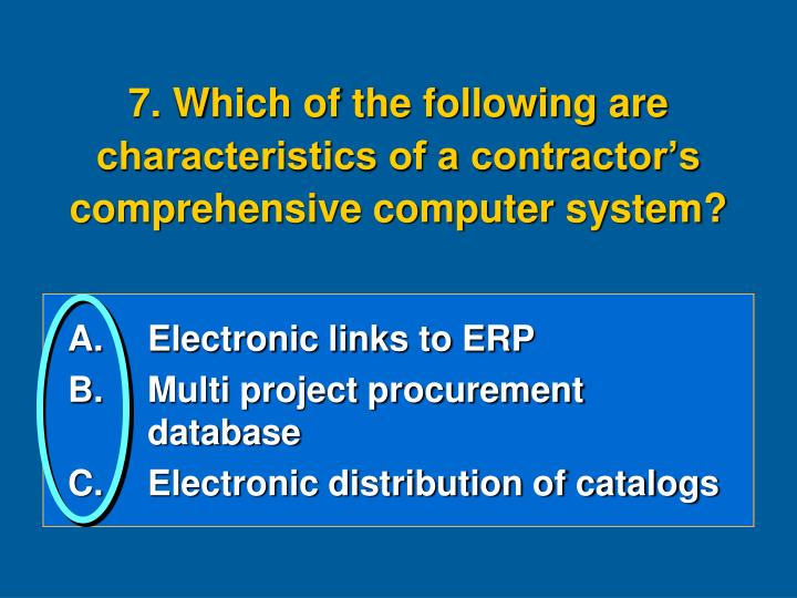 7. Which of the following are characteristics of a contractor's comprehensive computer system?