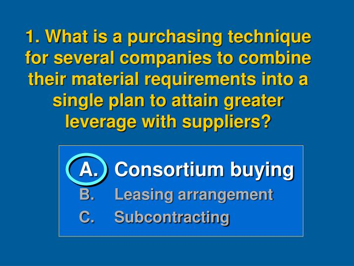 1. What is a purchasing technique for several companies to combine their material requirements into a single plan to attain greater leverage with suppliers?