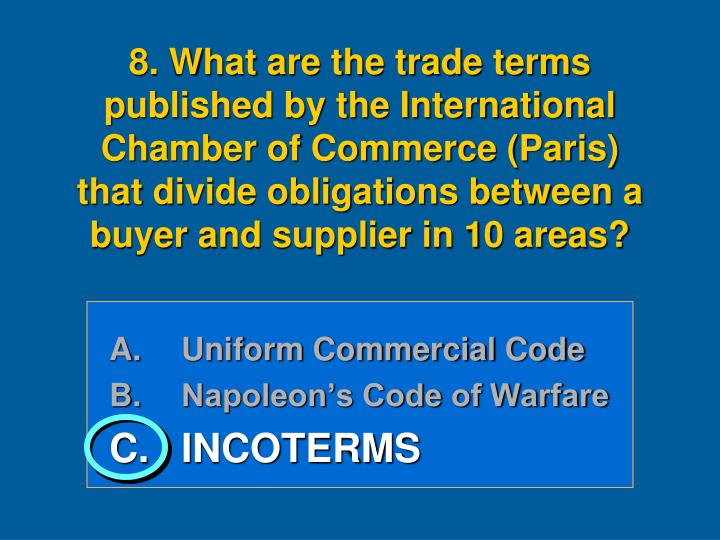 8. What are the trade terms published by the International Chamber of Commerce (Paris)  that divide obligations between a buyer and supplier in 10 areas?