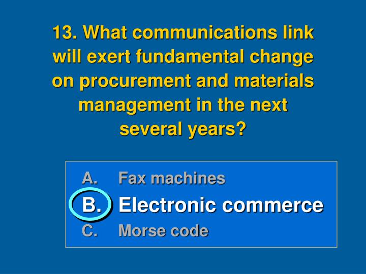 13. What communications link            will exert fundamental change         on procurement and materials management in the next          several years?