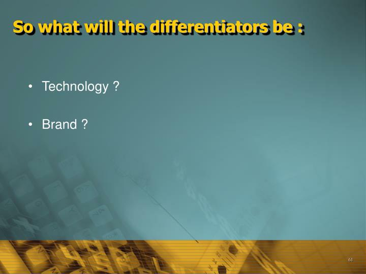 So what will the differentiators be :