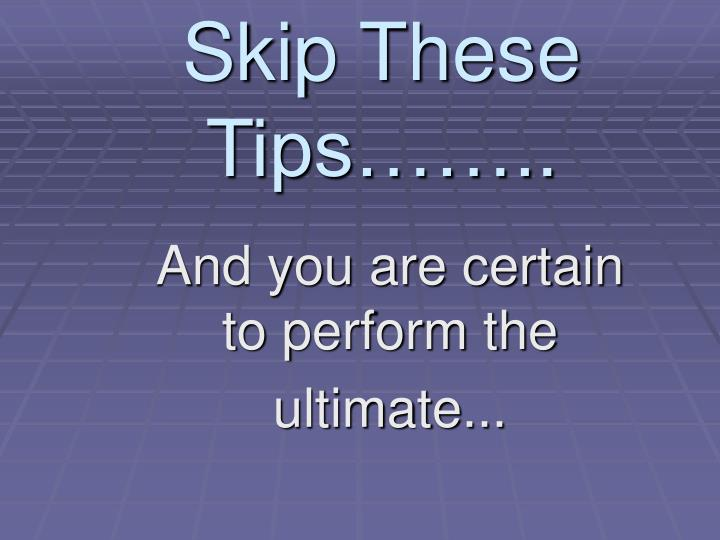 Skip These Tips……..