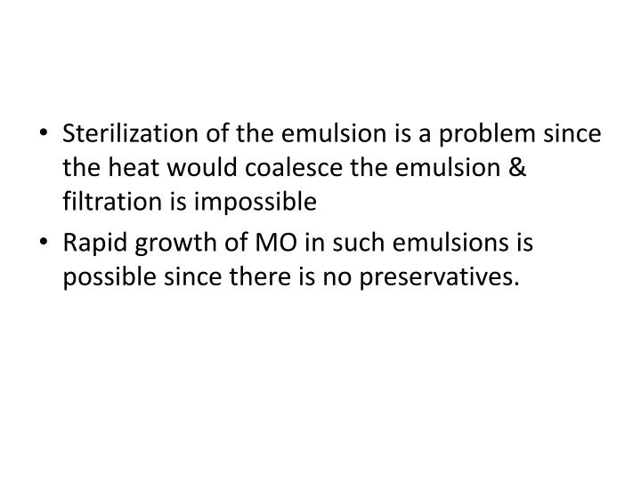 Sterilization of the emulsion is a problem since the heat would coalesce the emulsion & filtration is impossible