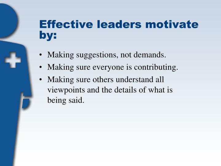 Effective leaders motivate by: