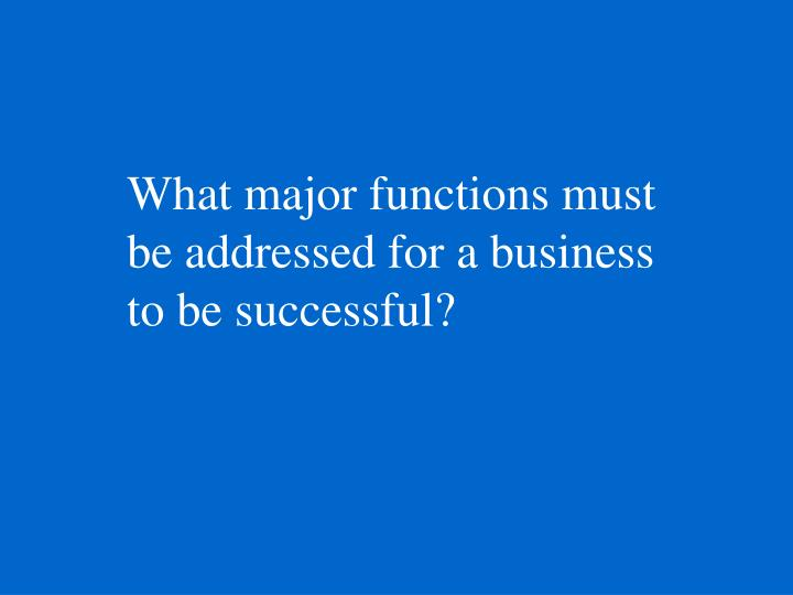 What major functions must be addressed for a business to be successful?