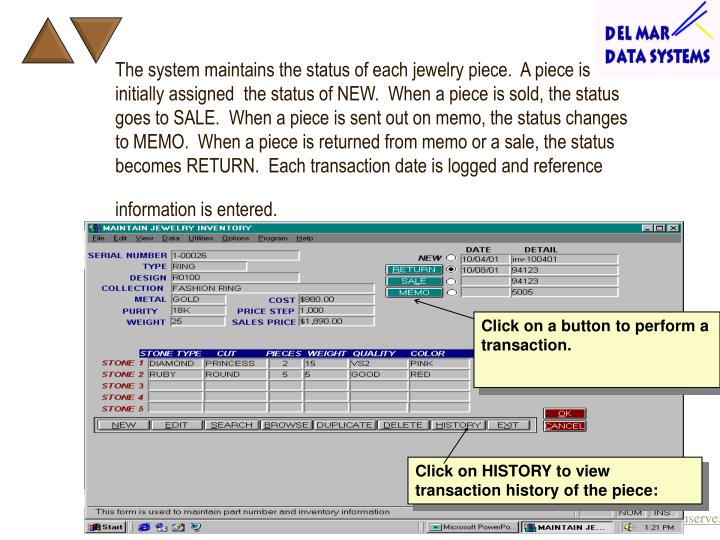 The system maintains the status of each jewelry piece.  A piece is initially assigned  the status of NEW.  When a piece is sold, the status goes to SALE.  When a piece is sent out on memo, the status changes to MEMO.  When a piece is returned from memo or a sale, the status becomes RETURN.  Each transaction date is logged and reference information is entered.