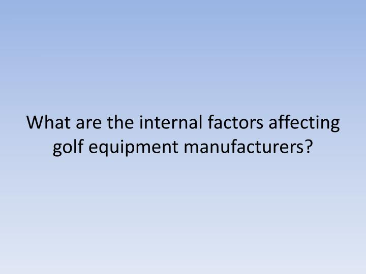 What are the internal factors affecting golf equipment manufacturers?