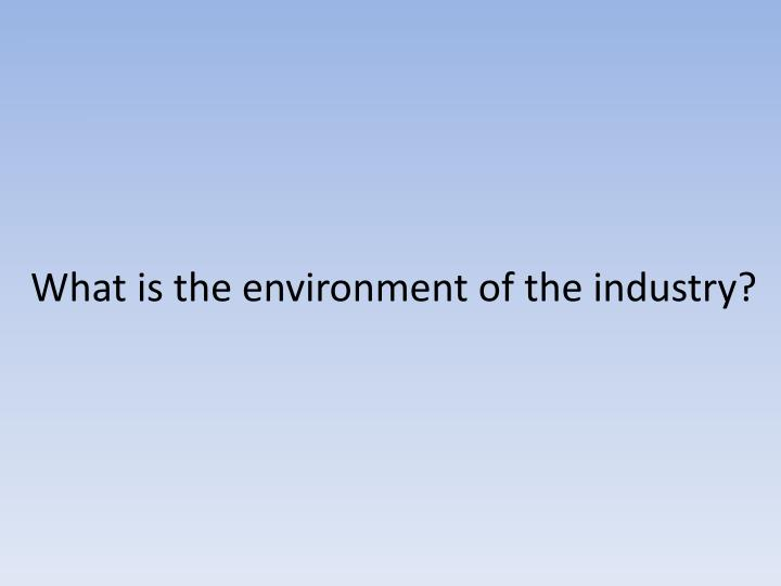 What is the environment of the industry?