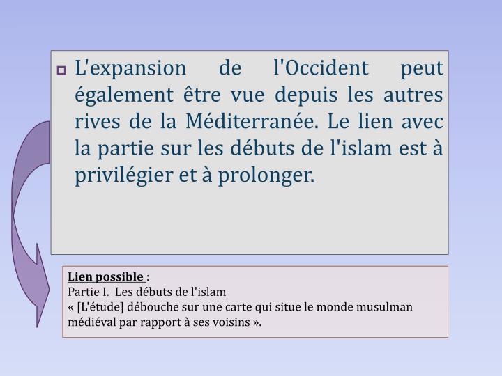 L'expansion de l'Occident peut également être vue depuis les autres rives de la Méditerranée. Le lien avec la partie sur les débuts de l'islam est à privilégier et à prolonger.