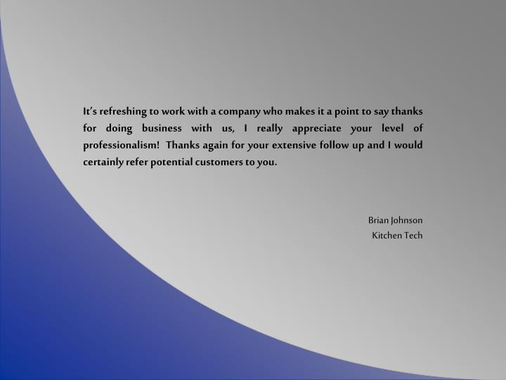 It'srefreshingto workwith a company who makes ita point to say thanks for doing business with us, I really appreciate your level of professionalism! Thanks again for your extensive follow up and I would certainly refer potential customers to you.
