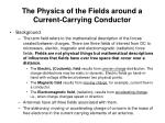 the physics of the fields around a current carrying conductor