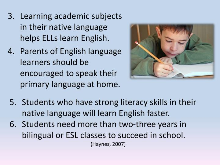 Learning academic subjects in their native language helps ELLs learn English.