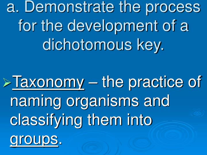 a. Demonstrate the process for the development of a dichotomous key.
