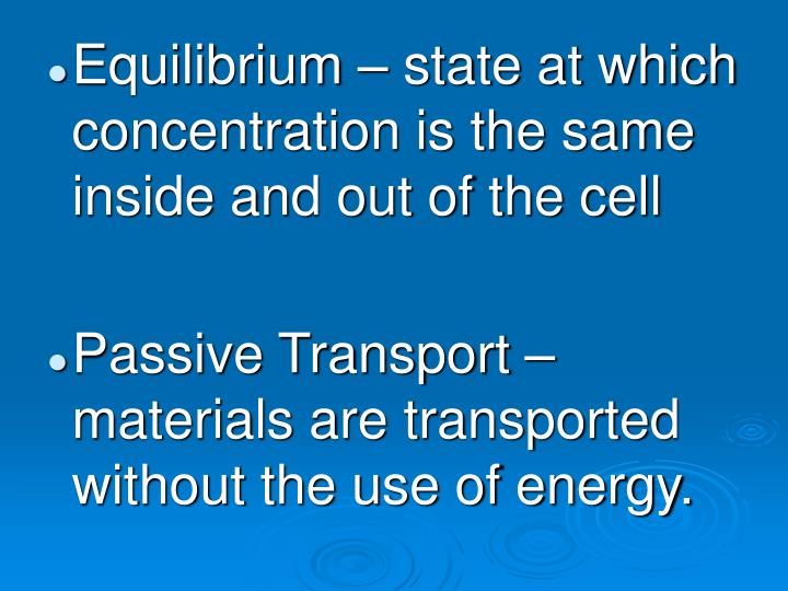 Equilibrium – state at which concentration is the same inside and out of the cell